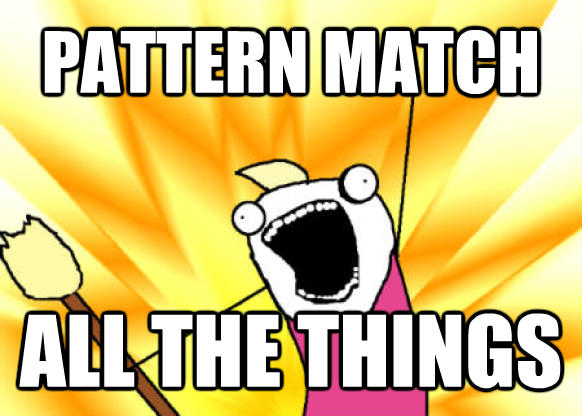 Pattern match all the things
